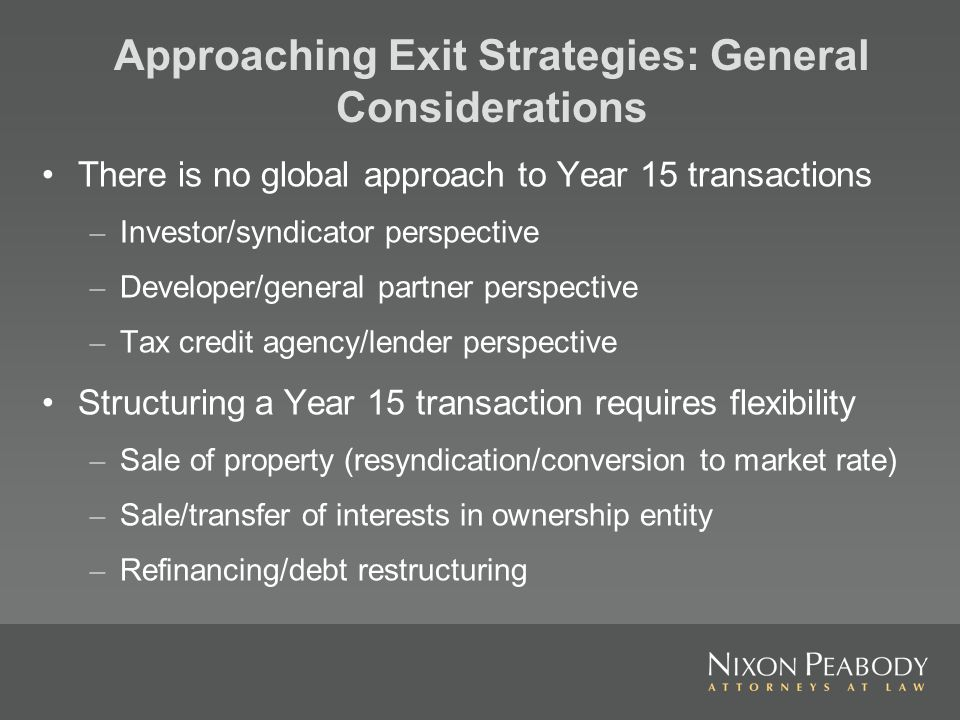 Approaching Exit Strategies: General Considerations There is no global approach to Year 15 transactions – Investor/syndicator perspective – Developer/general partner perspective – Tax credit agency/lender perspective Structuring a Year 15 transaction requires flexibility – Sale of property (resyndication/conversion to market rate) – Sale/transfer of interests in ownership entity – Refinancing/debt restructuring