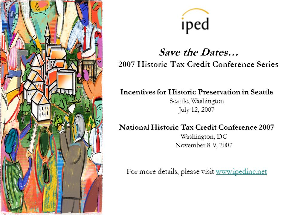 Save the Dates… 2007 Historic Tax Credit Conference Series Incentives for Historic Preservation in Seattle Seattle, Washington July 12, 2007 National Historic Tax Credit Conference 2007 Washington, DC November 8-9, 2007 For more details, please visit www.ipedinc.net www.ipedinc.net