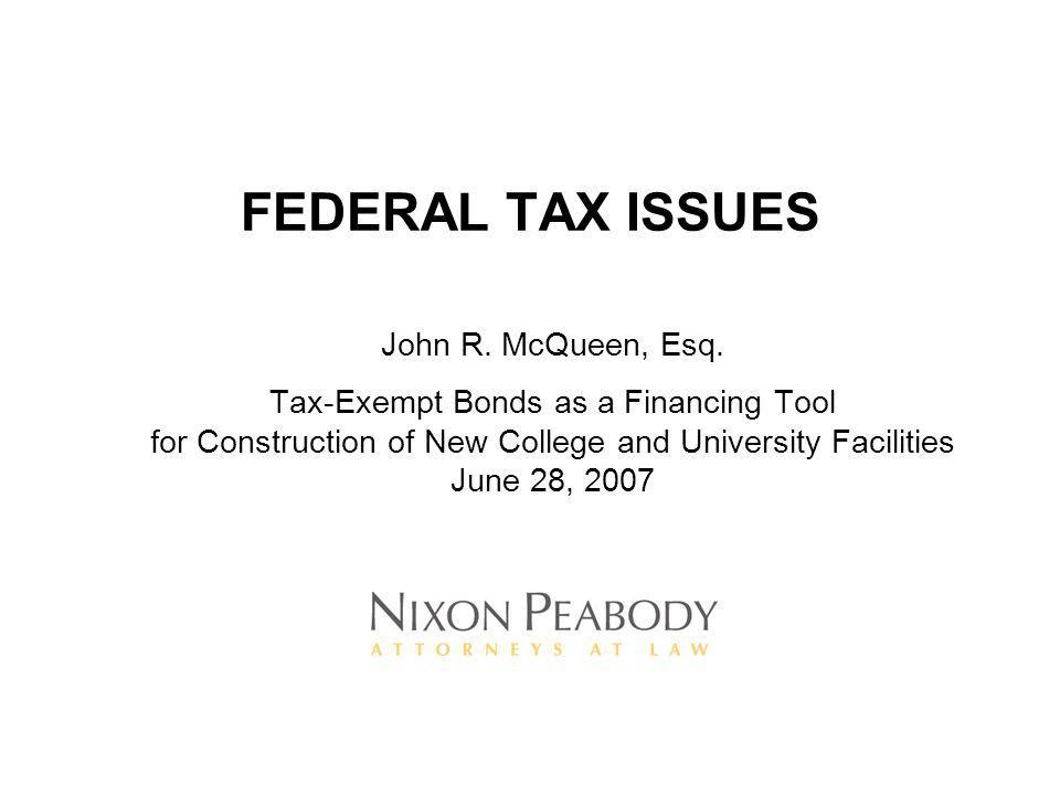 FEDERAL TAX ISSUES John R. McQueen, Esq. Tax-Exempt Bonds as a Financing Tool for Construction of New College and University Facilities June 28, 2007