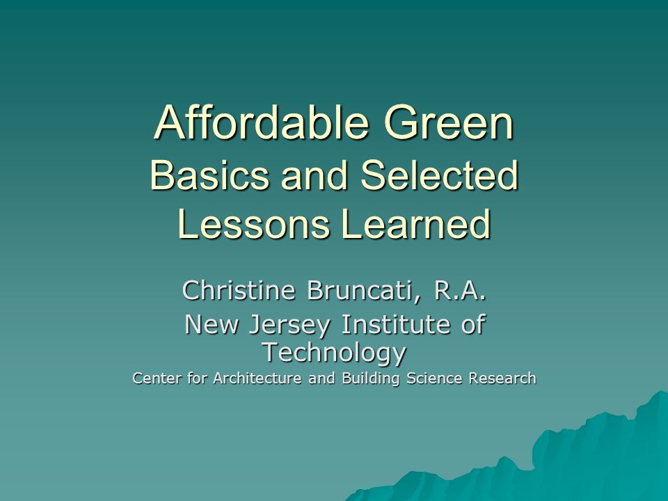 Affordable Green Use an integrated design process Use an integrated design process Make it energy efficient Make it energy efficient Make it durable Make it durable Plan for improved indoor air quality Plan for improved indoor air quality Make it resource efficient Make it resource efficient Use environmentally responsible materials Use environmentally responsible materials Follow through in the field Follow through in the field Educate residents Educate residents