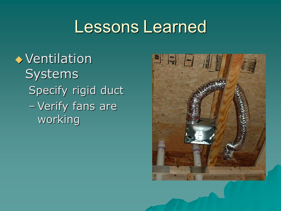 Lessons Learned Ventilation Systems Ventilation Systems Specify rigid duct –Verify fans are working