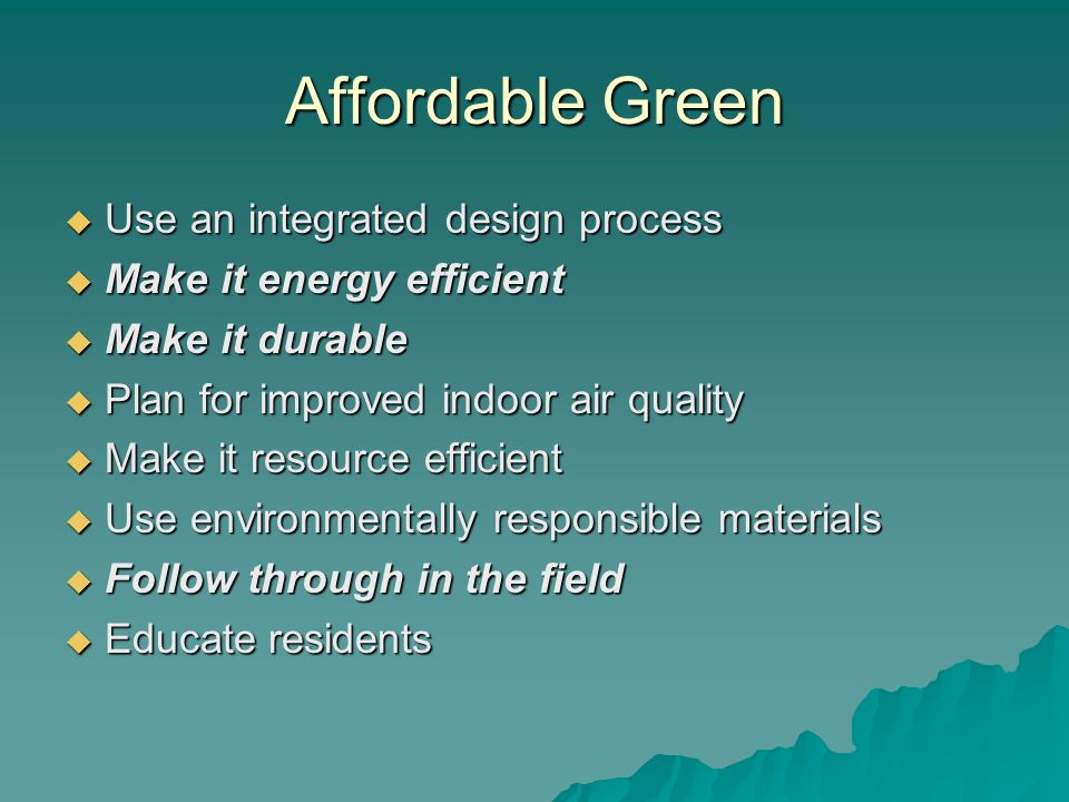 Affordable Green Use an integrated design process Use an integrated design process Make it energy efficient Make it energy efficient Make it durable M