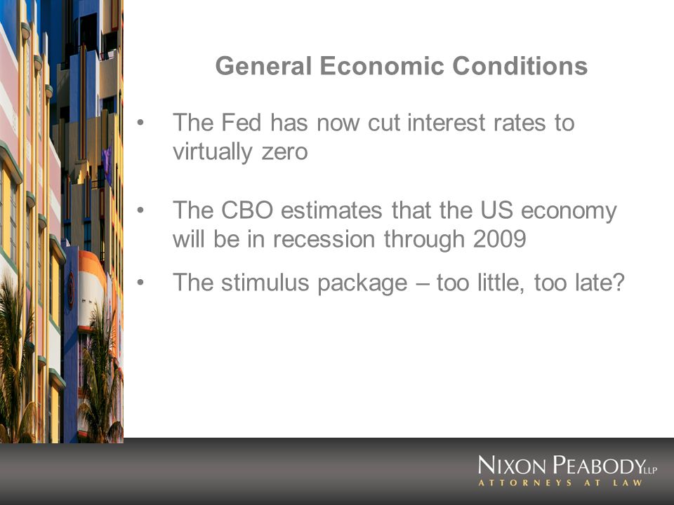 General Economic Conditions The Fed has now cut interest rates to virtually zero The CBO estimates that the US economy will be in recession through 2009 The stimulus package – too little, too late