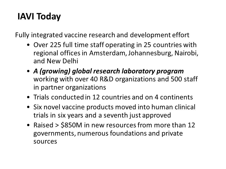 IAVI Today Fully integrated vaccine research and development effort Over 225 full time staff operating in 25 countries with regional offices in Amsterdam, Johannesburg, Nairobi, and New Delhi A (growing) global research laboratory program working with over 40 R&D organizations and 500 staff in partner organizations Trials conducted in 12 countries and on 4 continents Six novel vaccine products moved into human clinical trials in six years and a seventh just approved Raised > $850M in new resources from more than 12 governments, numerous foundations and private sources