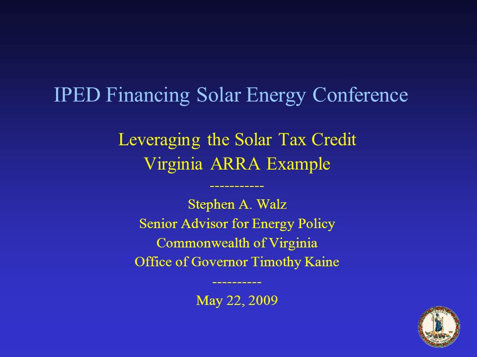IPED Financing Solar Energy Conference Leveraging the Solar Tax Credit Virginia ARRA Example ----------- Stephen A.