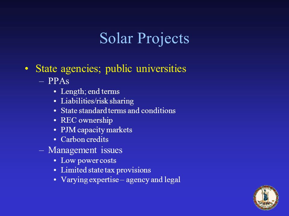 Solar Projects State agencies; public universities –PPAs Length; end terms Liabilities/risk sharing State standard terms and conditions REC ownership PJM capacity markets Carbon credits –Management issues Low power costs Limited state tax provisions Varying expertise – agency and legal
