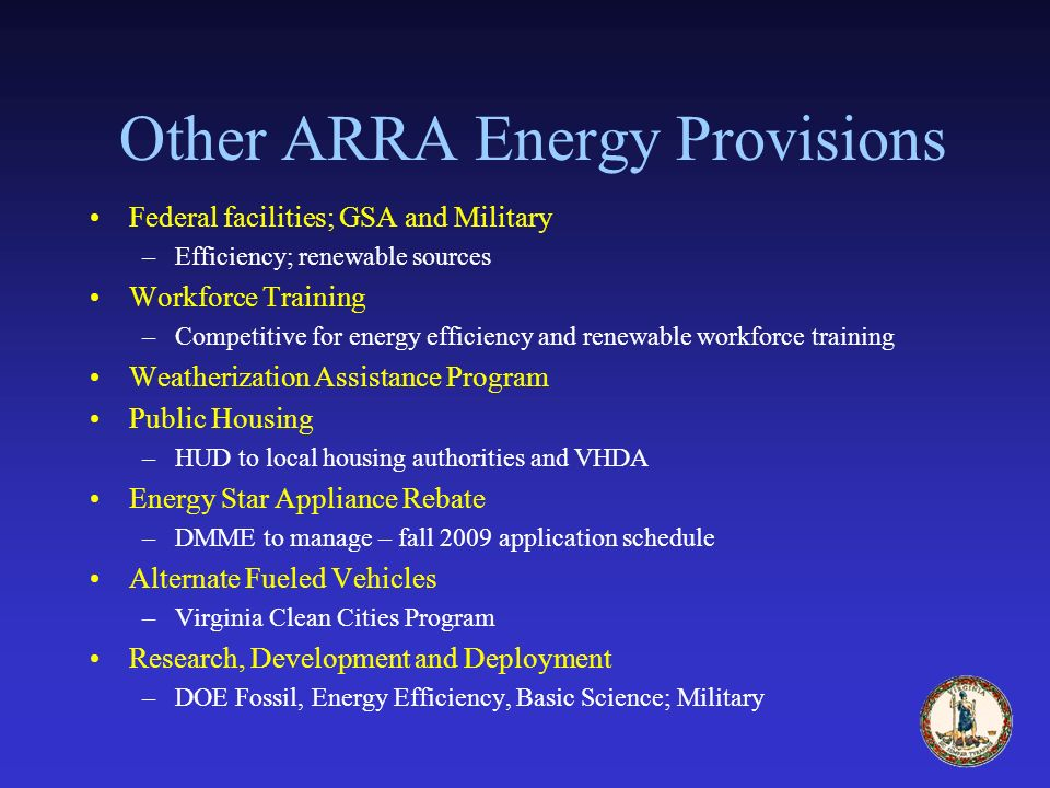 Other ARRA Energy Provisions Federal facilities; GSA and Military –Efficiency; renewable sources Workforce Training –Competitive for energy efficiency and renewable workforce training Weatherization Assistance Program Public Housing –HUD to local housing authorities and VHDA Energy Star Appliance Rebate –DMME to manage – fall 2009 application schedule Alternate Fueled Vehicles –Virginia Clean Cities Program Research, Development and Deployment –DOE Fossil, Energy Efficiency, Basic Science; Military