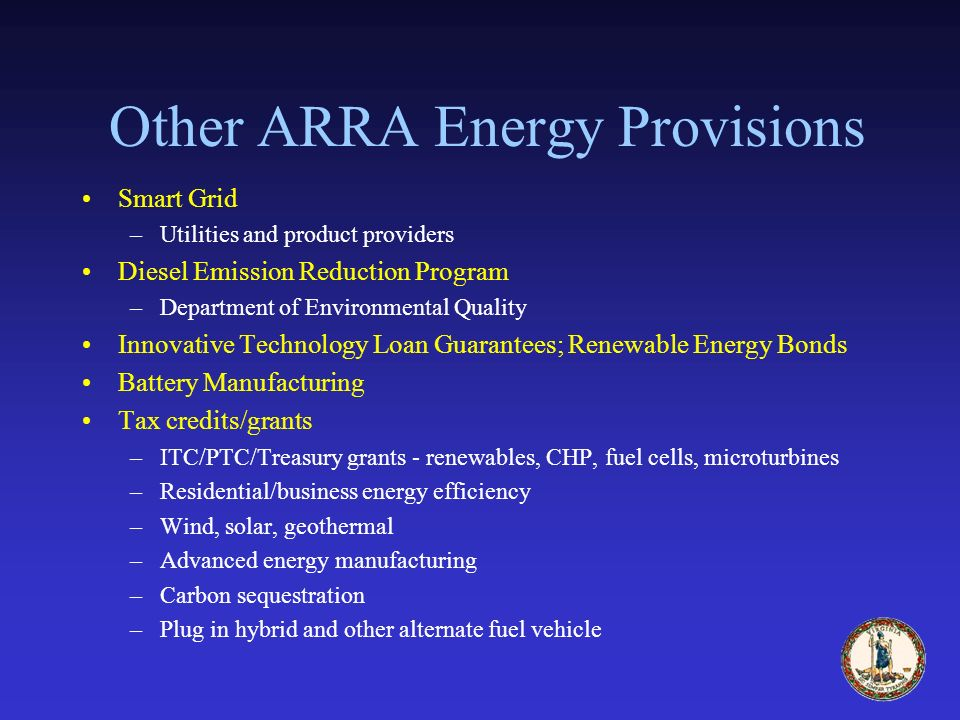 Other ARRA Energy Provisions Smart Grid –Utilities and product providers Diesel Emission Reduction Program –Department of Environmental Quality Innovative Technology Loan Guarantees; Renewable Energy Bonds Battery Manufacturing Tax credits/grants –ITC/PTC/Treasury grants - renewables, CHP, fuel cells, microturbines –Residential/business energy efficiency –Wind, solar, geothermal –Advanced energy manufacturing –Carbon sequestration –Plug in hybrid and other alternate fuel vehicle