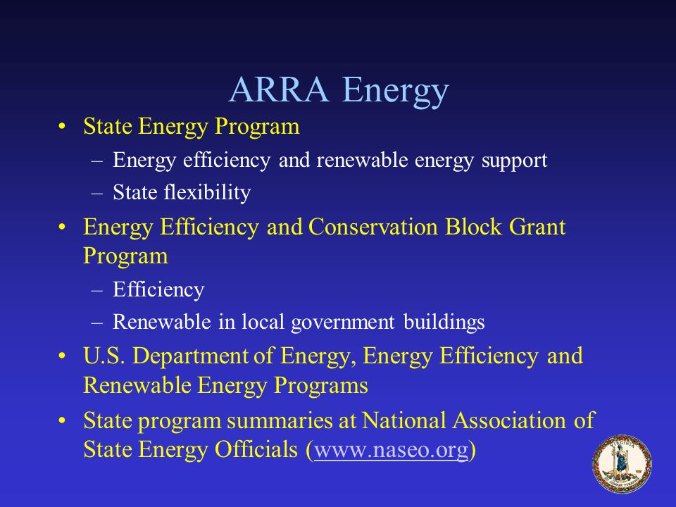 ARRA Energy State Energy Program –Energy efficiency and renewable energy support –State flexibility Energy Efficiency and Conservation Block Grant Program –Efficiency –Renewable in local government buildings U.S.