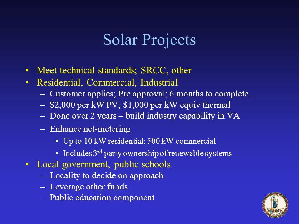 Solar Projects Meet technical standards; SRCC, other Residential, Commercial, Industrial –Customer applies; Pre approval; 6 months to complete –$2,000 per kW PV; $1,000 per kW equiv thermal –Done over 2 years – build industry capability in VA –Enhance net-metering Up to 10 kW residential; 500 kW commercial Includes 3 rd party ownership of renewable systems Local government, public schools –Locality to decide on approach –Leverage other funds –Public education component