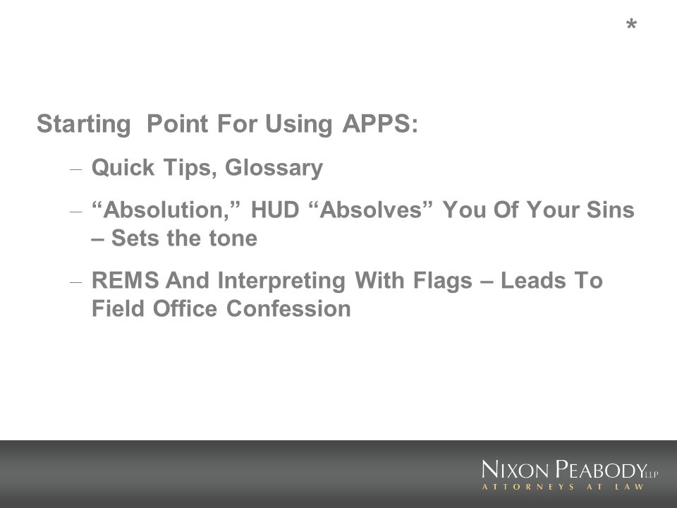 * Starting Point For Using APPS: – Quick Tips, Glossary – Absolution, HUD Absolves You Of Your Sins – Sets the tone – REMS And Interpreting With Flags – Leads To Field Office Confession