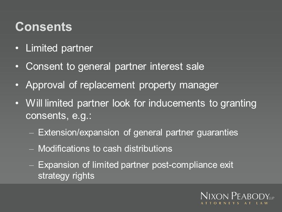 Consents Limited partner Consent to general partner interest sale Approval of replacement property manager Will limited partner look for inducements to granting consents, e.g.: – Extension/expansion of general partner guaranties – Modifications to cash distributions – Expansion of limited partner post compliance exit strategy rights