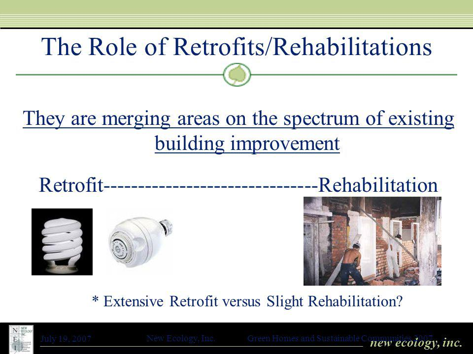 new ecology, inc. July 19, 2007 New Ecology, Inc. Green Homes and Sustainable Communities 2007 The Role of Retrofits/Rehabilitations They are merging
