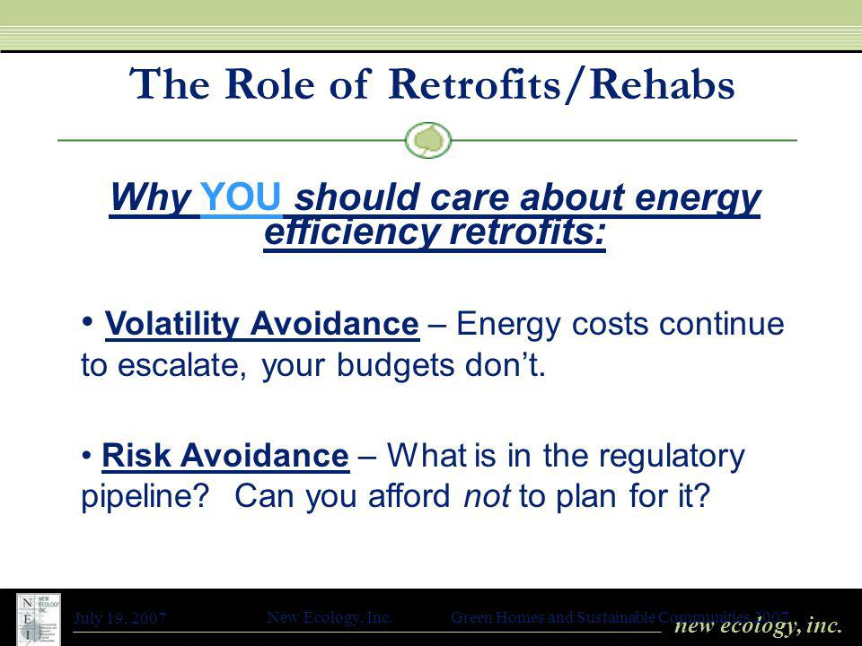 new ecology, inc. July 19, 2007 New Ecology, Inc. Green Homes and Sustainable Communities 2007 The Role of Retrofits/Rehabs Why YOU should care about