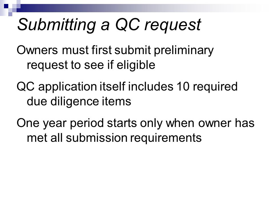 Owners must first submit preliminary request to see if eligible QC application itself includes 10 required due diligence items One year period starts only when owner has met all submission requirements Submitting a QC request
