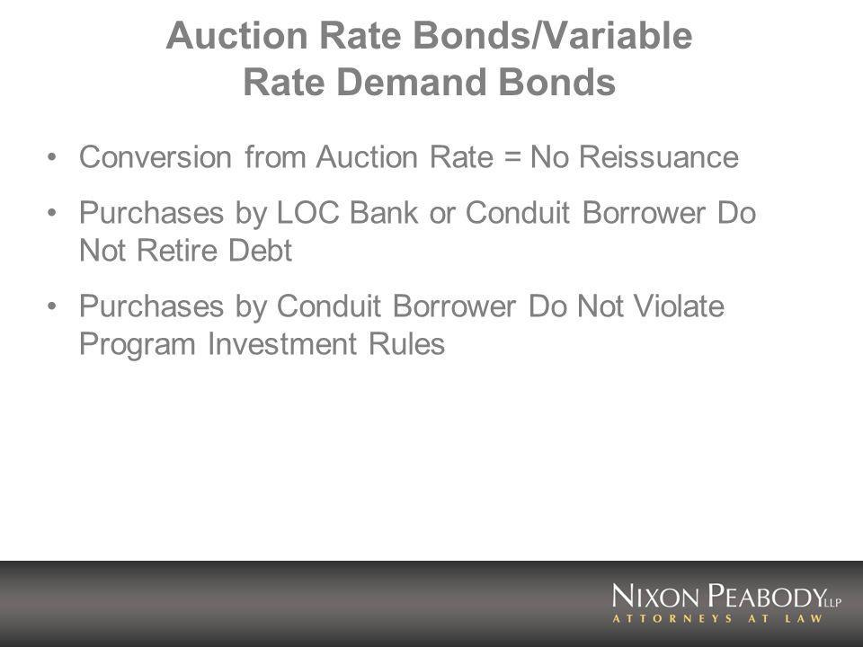 Auction Rate Bonds/Variable Rate Demand Bonds Conversion from Auction Rate = No Reissuance Purchases by LOC Bank or Conduit Borrower Do Not Retire Debt Purchases by Conduit Borrower Do Not Violate Program Investment Rules