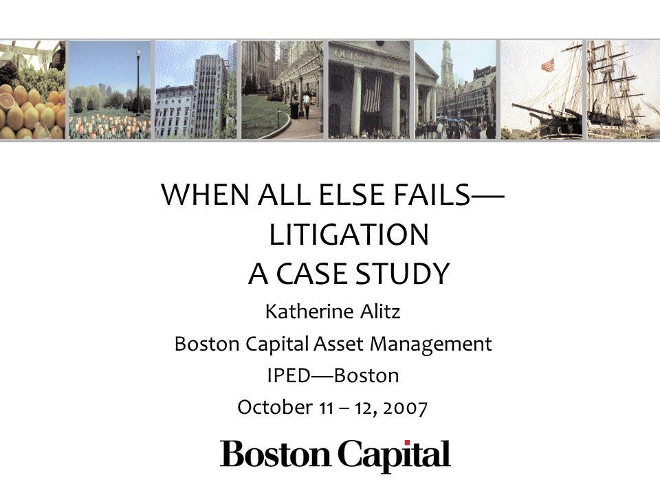 WHEN ALL ELSE FAILS LITIGATION A CASE STUDY Katherine Alitz Boston Capital Asset Management IPEDBoston October 11 – 12, 2007