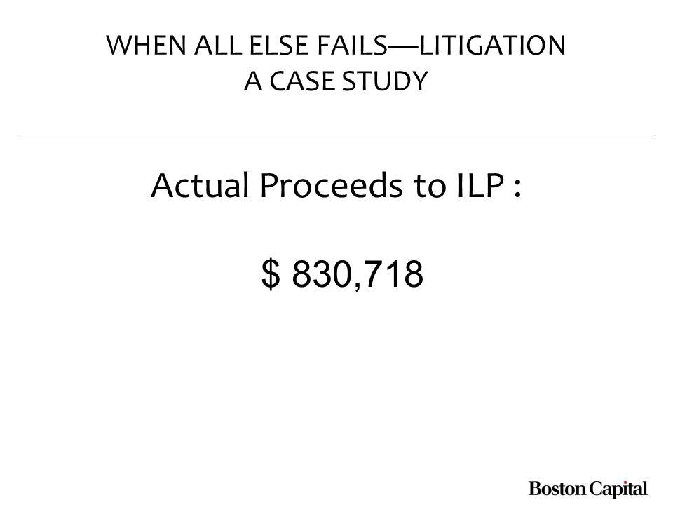 WHEN ALL ELSE FAILSLITIGATION A CASE STUDY Actual Proceeds to ILP : $ 830,718