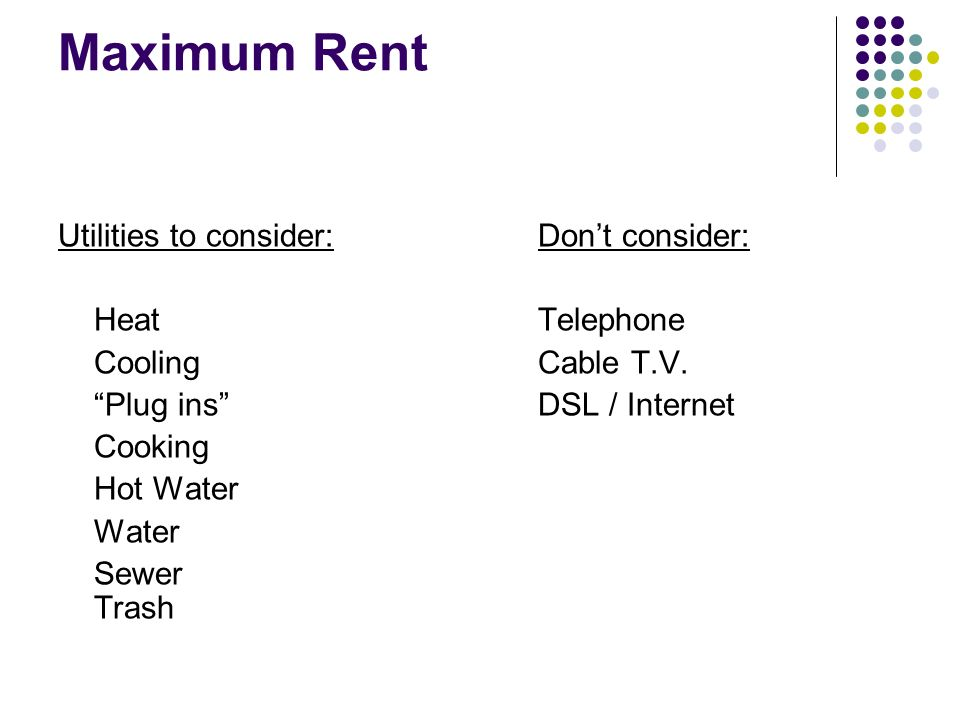 Maximum Rent Utilities to consider:Dont consider: HeatTelephone CoolingCable T.V.