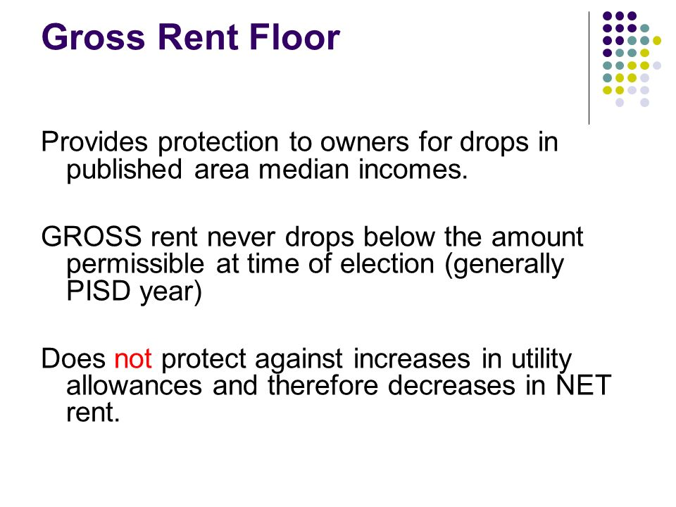 Gross Rent Floor Provides protection to owners for drops in published area median incomes. GROSS rent never drops below the amount permissible at time