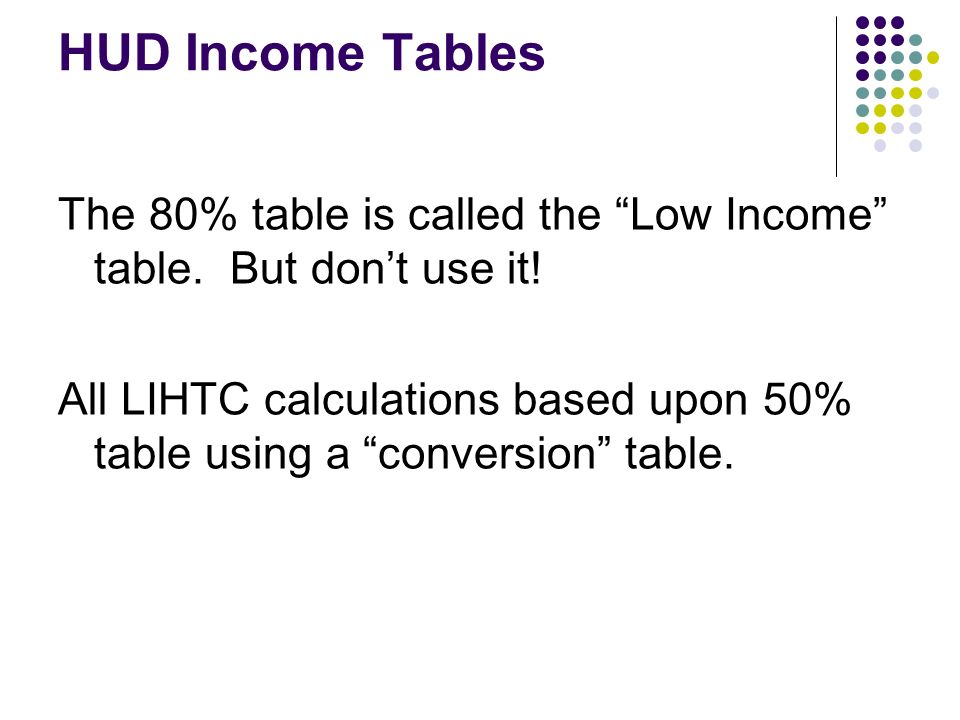 HUD Income Tables The 80% table is called the Low Income table. But dont use it! All LIHTC calculations based upon 50% table using a conversion table.
