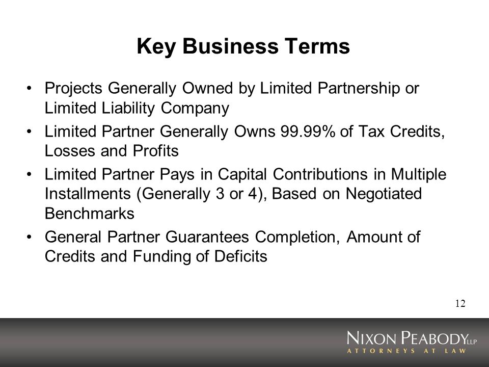 12 Key Business Terms Projects Generally Owned by Limited Partnership or Limited Liability Company Limited Partner Generally Owns 99.99% of Tax Credits, Losses and Profits Limited Partner Pays in Capital Contributions in Multiple Installments (Generally 3 or 4), Based on Negotiated Benchmarks General Partner Guarantees Completion, Amount of Credits and Funding of Deficits