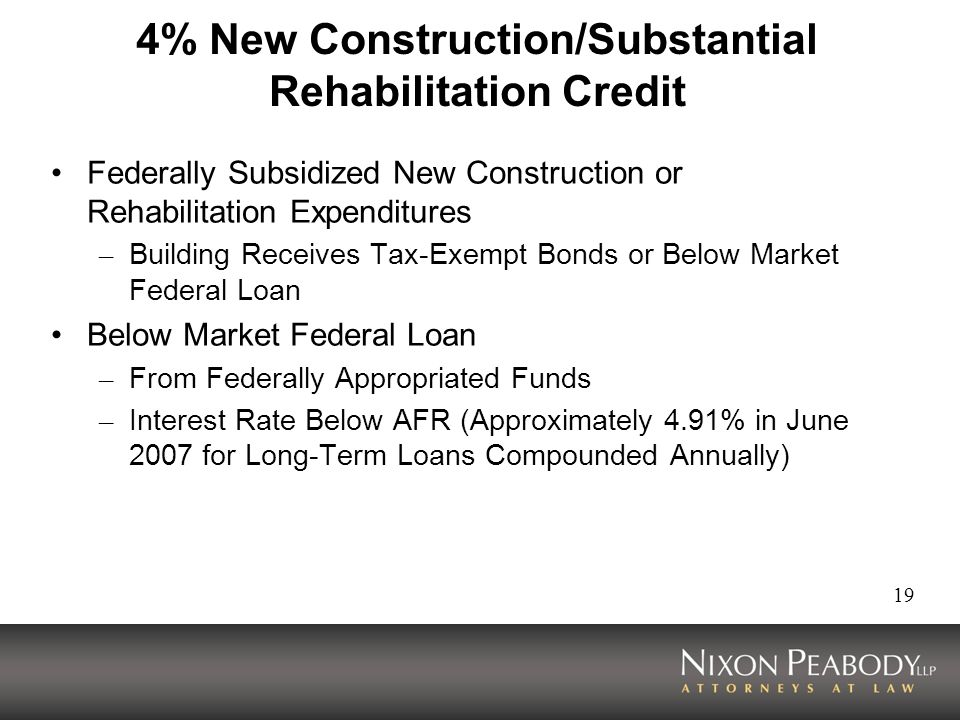 19 4% New Construction/Substantial Rehabilitation Credit Federally Subsidized New Construction or Rehabilitation Expenditures – Building Receives Tax-Exempt Bonds or Below Market Federal Loan Below Market Federal Loan – From Federally Appropriated Funds – Interest Rate Below AFR (Approximately 4.91% in June 2007 for Long-Term Loans Compounded Annually)