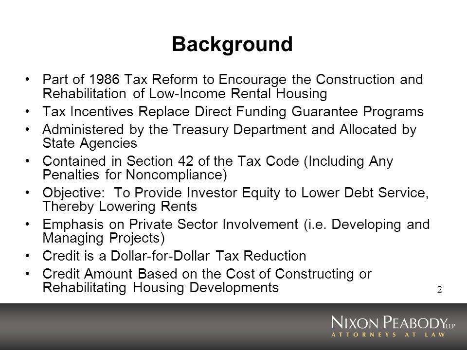 2 Background Part of 1986 Tax Reform to Encourage the Construction and Rehabilitation of Low-Income Rental Housing Tax Incentives Replace Direct Funding Guarantee Programs Administered by the Treasury Department and Allocated by State Agencies Contained in Section 42 of the Tax Code (Including Any Penalties for Noncompliance) Objective: To Provide Investor Equity to Lower Debt Service, Thereby Lowering Rents Emphasis on Private Sector Involvement (i.e.