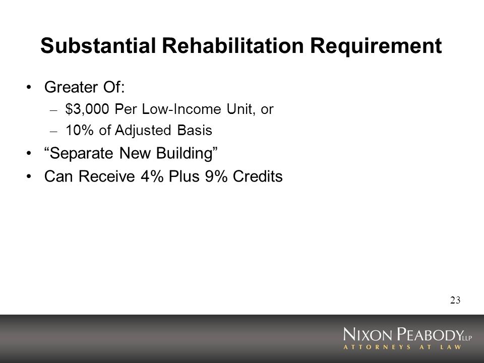 23 Substantial Rehabilitation Requirement Greater Of: – $3,000 Per Low-Income Unit, or – 10% of Adjusted Basis Separate New Building Can Receive 4% Plus 9% Credits