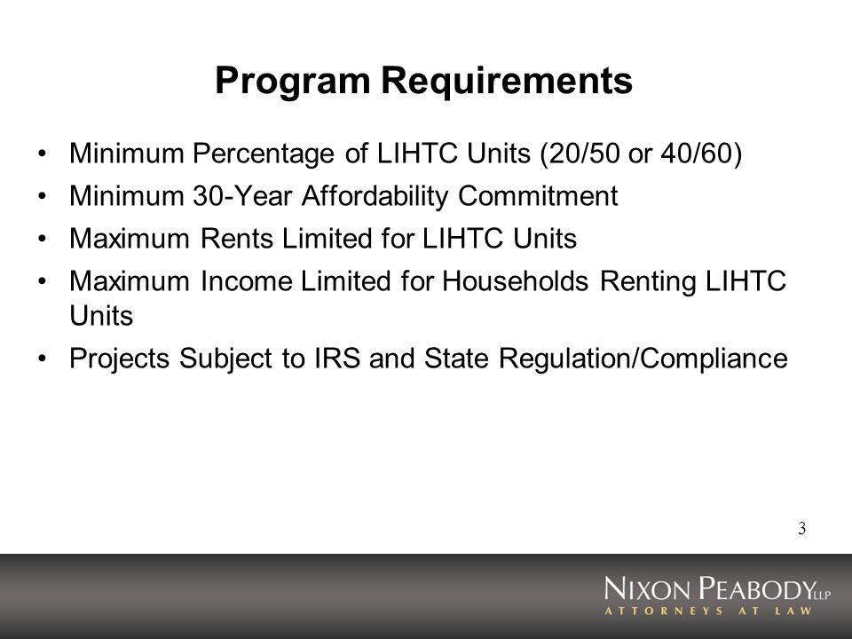 3 Program Requirements Minimum Percentage of LIHTC Units (20/50 or 40/60) Minimum 30-Year Affordability Commitment Maximum Rents Limited for LIHTC Units Maximum Income Limited for Households Renting LIHTC Units Projects Subject to IRS and State Regulation/Compliance
