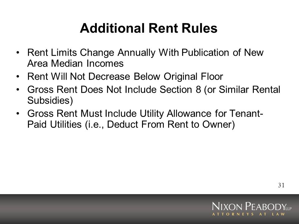 31 Additional Rent Rules Rent Limits Change Annually With Publication of New Area Median Incomes Rent Will Not Decrease Below Original Floor Gross Rent Does Not Include Section 8 (or Similar Rental Subsidies) Gross Rent Must Include Utility Allowance for Tenant- Paid Utilities (i.e., Deduct From Rent to Owner)