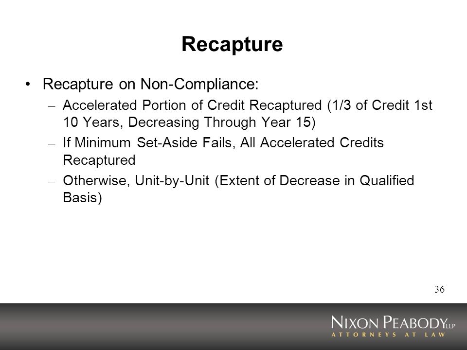 36 Recapture Recapture on Non-Compliance: – Accelerated Portion of Credit Recaptured (1/3 of Credit 1st 10 Years, Decreasing Through Year 15) – If Minimum Set-Aside Fails, All Accelerated Credits Recaptured – Otherwise, Unit-by-Unit (Extent of Decrease in Qualified Basis)
