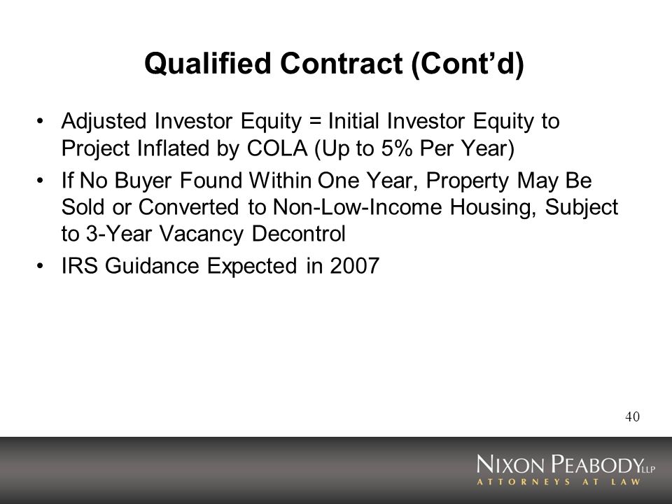 40 Qualified Contract (Contd) Adjusted Investor Equity = Initial Investor Equity to Project Inflated by COLA (Up to 5% Per Year) If No Buyer Found Within One Year, Property May Be Sold or Converted to Non-Low-Income Housing, Subject to 3-Year Vacancy Decontrol IRS Guidance Expected in 2007