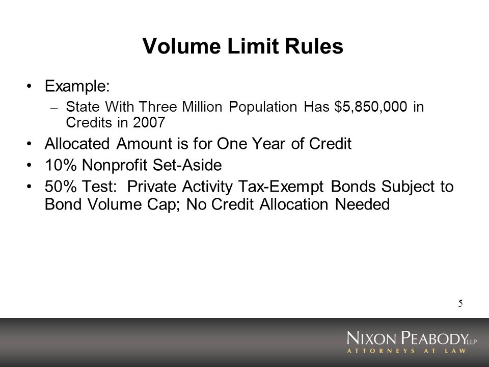 5 Volume Limit Rules Example: – State With Three Million Population Has $5,850,000 in Credits in 2007 Allocated Amount is for One Year of Credit 10% Nonprofit Set-Aside 50% Test: Private Activity Tax-Exempt Bonds Subject to Bond Volume Cap; No Credit Allocation Needed