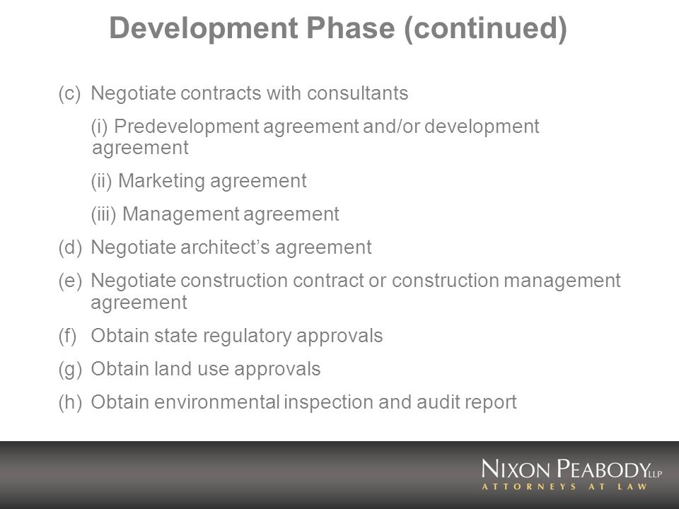 (c)Negotiate contracts with consultants (i) Predevelopment agreement and/or development agreement (ii) Marketing agreement (iii) Management agreement (d)Negotiate architects agreement (e)Negotiate construction contract or construction management agreement (f) Obtain state regulatory approvals (g) Obtain land use approvals (h) Obtain environmental inspection and audit report Development Phase (continued)