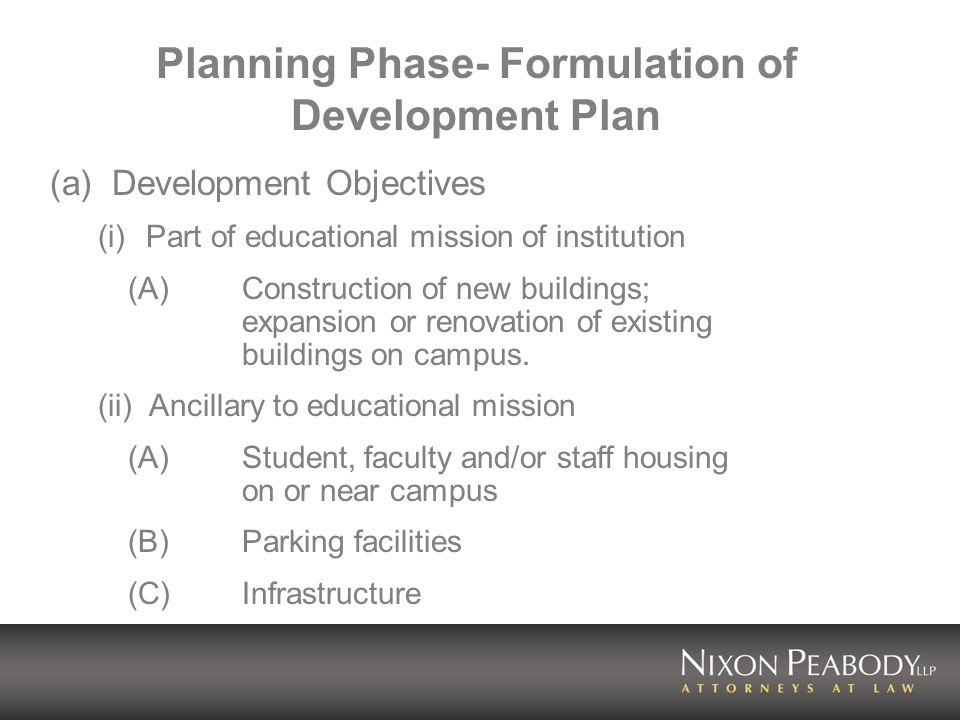 Planning Phase- Formulation of Development Plan (contd) (iii) Tangential to educational mission (A) Senior housing targeted to alumni (B) Retail, food service and entertainment (C)Research and development spinoffs (iv) Unrelated to educational mission For profit development for sale or lease