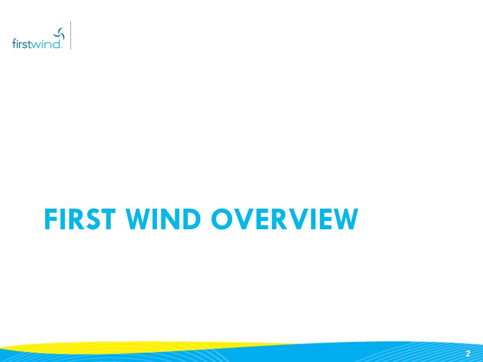 1 Table of Contents First Wind Overview (formerly UPC Wind) Projects