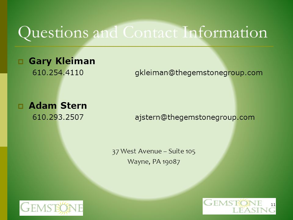 Questions and Contact Information Gary Kleiman 610.254.4110gkleiman@thegemstonegroup.com Adam Stern 610.293.2507ajstern@thegemstonegroup.com 37 West Avenue – Suite 105 Wayne, PA 19087 11