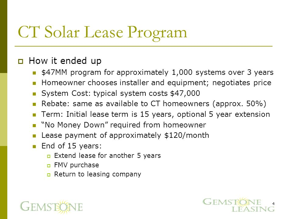 CT Solar Lease Program How it ended up $47MM program for approximately 1,000 systems over 3 years Homeowner chooses installer and equipment; negotiates price System Cost: typical system costs $47,000 Rebate: same as available to CT homeowners (approx.
