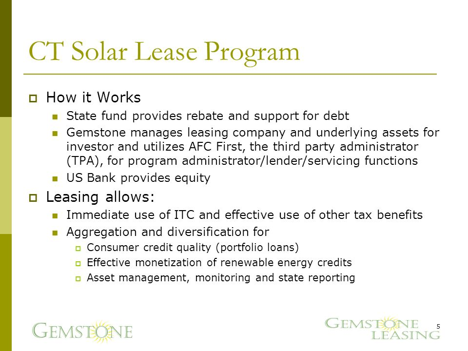 CT Solar Lease Program How it Works State fund provides rebate and support for debt Gemstone manages leasing company and underlying assets for investor and utilizes AFC First, the third party administrator (TPA), for program administrator/lender/servicing functions US Bank provides equity Leasing allows: Immediate use of ITC and effective use of other tax benefits Aggregation and diversification for Consumer credit quality (portfolio loans) Effective monetization of renewable energy credits Asset management, monitoring and state reporting 5