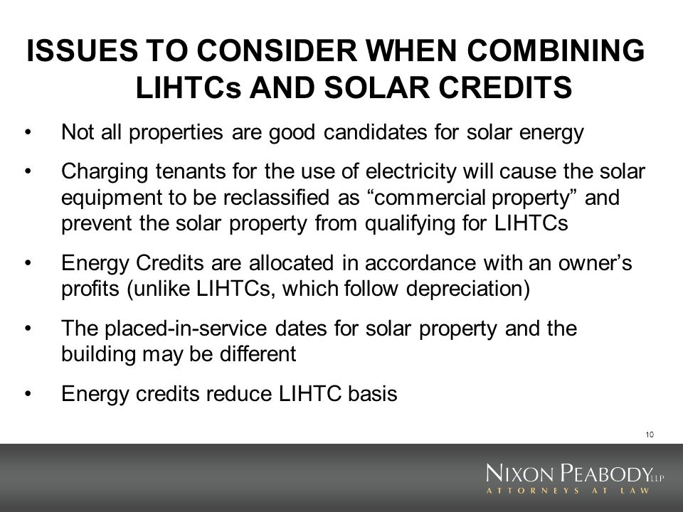 10 ISSUES TO CONSIDER WHEN COMBINING LIHTCs AND SOLAR CREDITS Not all properties are good candidates for solar energy Charging tenants for the use of
