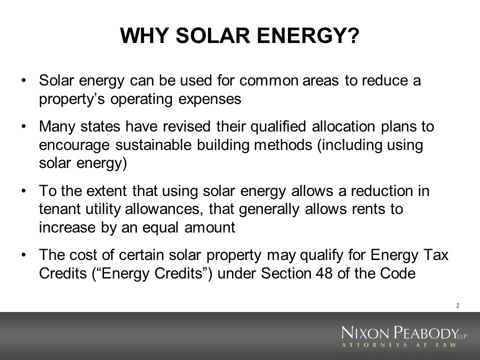 3 ENERGY TAX CREDIT BASICS Energy Credits constitute the principal federal incentive for developing and installing solar power Energy Credits are investment tax credits (based on the cost of the solar energy facility and not on how much electricity is produced) The Energy Credit is generally 30% of the cost of the facility (which does not include ancillary items like transmission lines and substations, but can include a reasonable development fee) The facility must generate electricity, heating/cooling, hot water, or fiber-optic lighting