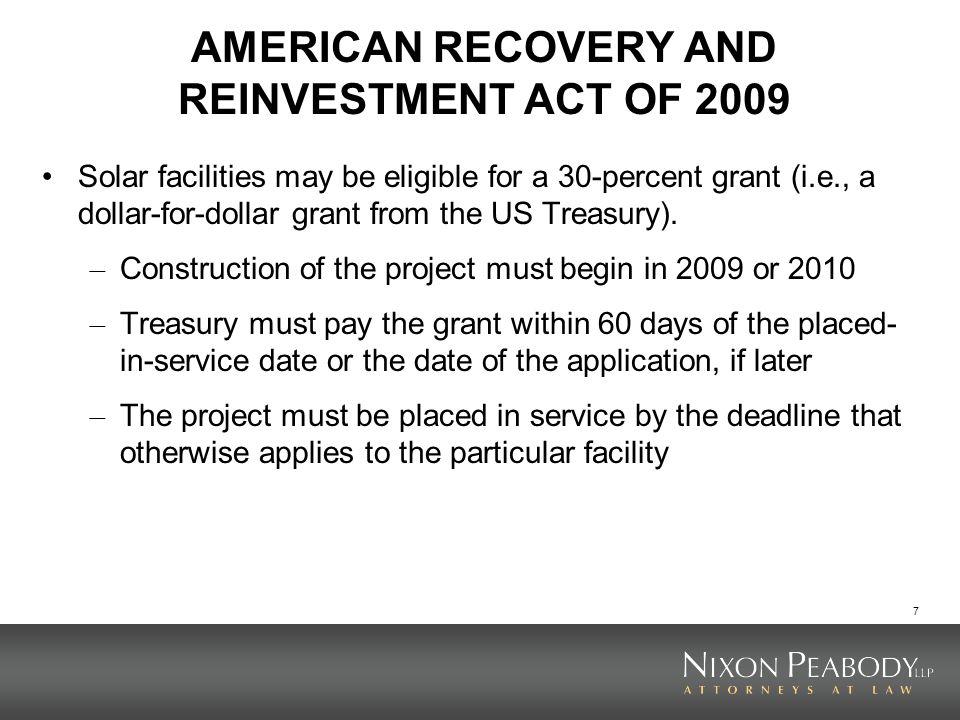 7 AMERICAN RECOVERY AND REINVESTMENT ACT OF 2009 Solar facilities may be eligible for a 30-percent grant (i.e., a dollar-for-dollar grant from the US