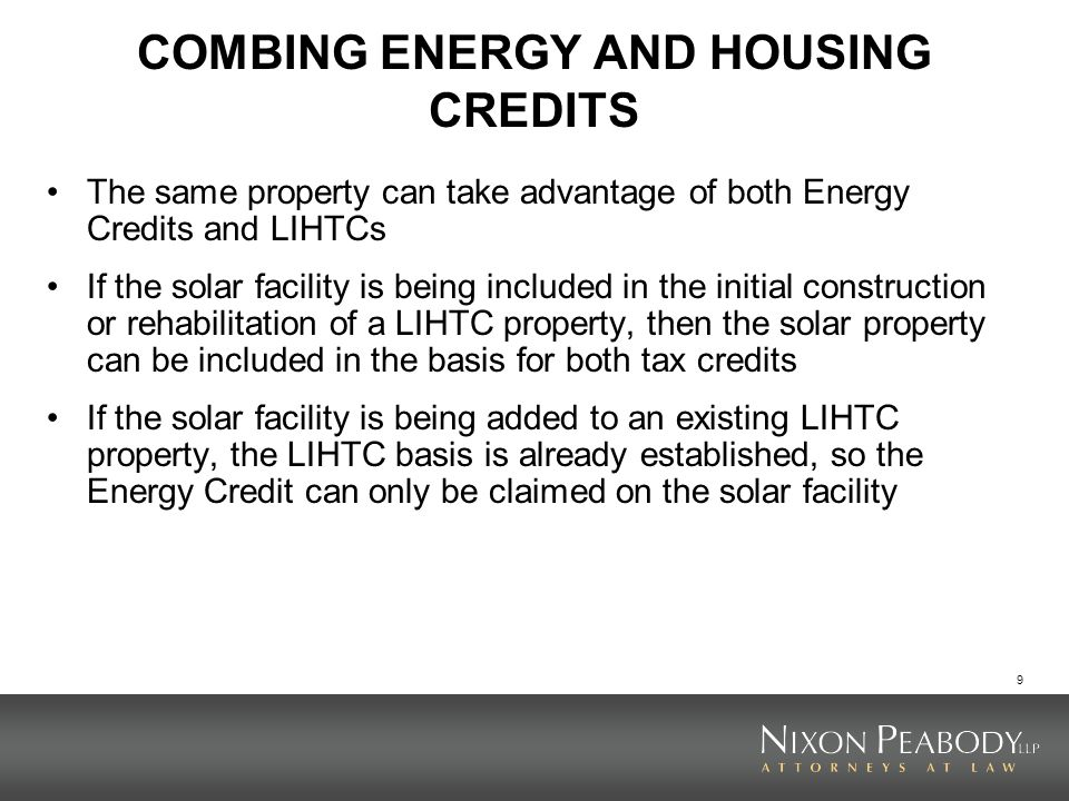 9 COMBING ENERGY AND HOUSING CREDITS The same property can take advantage of both Energy Credits and LIHTCs If the solar facility is being included in