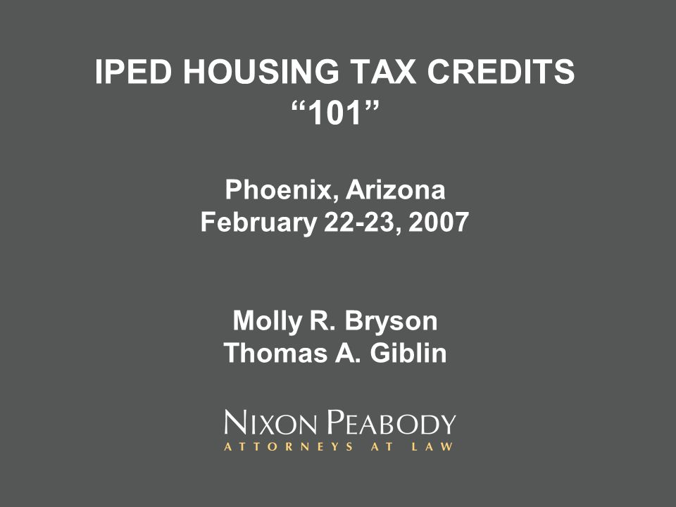 IPED HOUSING TAX CREDITS 101 Phoenix, Arizona February 22-23, 2007 Molly R. Bryson Thomas A. Giblin
