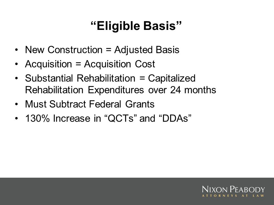 Eligible Basis New Construction = Adjusted Basis Acquisition = Acquisition Cost Substantial Rehabilitation = Capitalized Rehabilitation Expenditures over 24 months Must Subtract Federal Grants 130% Increase in QCTs and DDAs