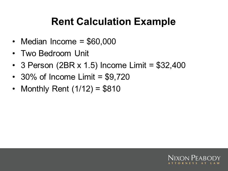 Rent Calculation Example Median Income = $60,000 Two Bedroom Unit 3 Person (2BR x 1.5) Income Limit = $32,400 30% of Income Limit = $9,720 Monthly Rent (1/12) = $810