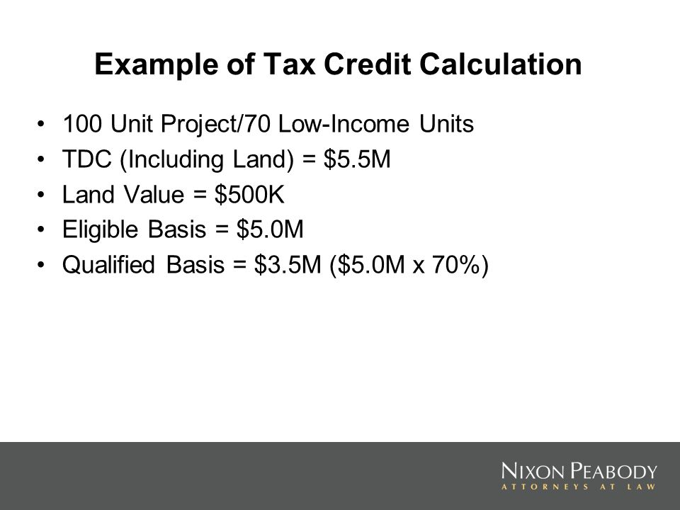 Example of Tax Credit Calculation 100 Unit Project/70 Low-Income Units TDC (Including Land) = $5.5M Land Value = $500K Eligible Basis = $5.0M Qualifie