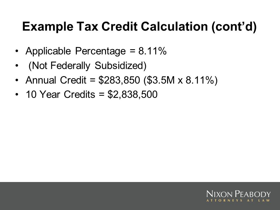 Example Tax Credit Calculation (contd) Applicable Percentage = 8.11% (Not Federally Subsidized) Annual Credit = $283,850 ($3.5M x 8.11%) 10 Year Credits = $2,838,500