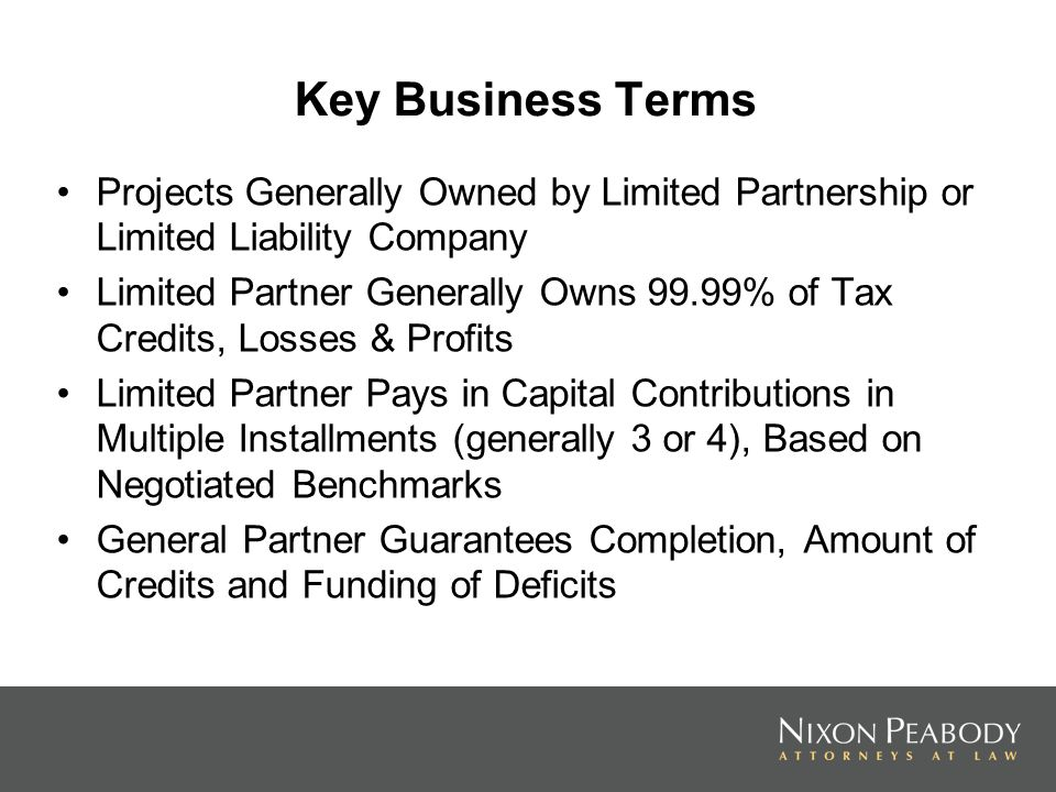 Key Business Terms Projects Generally Owned by Limited Partnership or Limited Liability Company Limited Partner Generally Owns 99.99% of Tax Credits, Losses & Profits Limited Partner Pays in Capital Contributions in Multiple Installments (generally 3 or 4), Based on Negotiated Benchmarks General Partner Guarantees Completion, Amount of Credits and Funding of Deficits